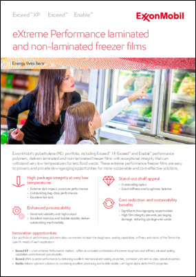 ExxonMobil's polyethylene (PE) portfolio, including Exceed™ XP, Exceed™ and Enable™ performance polymers, delivers laminated and non-laminated freezer films with exceptional integrity that can withstand very low temperatures for less food waste.