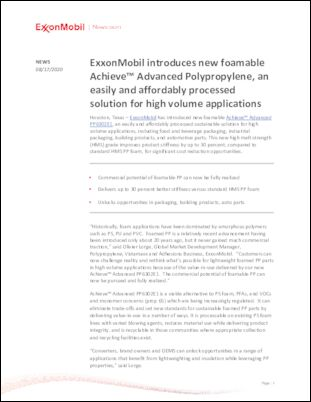 ExxonMobil has introduced new foamable Achieve™ Advanced PP6302E1, an easily and affordably processed sustainable solution for high volume applications, including food and beverage packaging, industrial packaging, building products, and automotive parts. This new high melt strength (HMS) grade improves product stiffness by up to 30 percent, compared to standard HMS PP foam, for significant cost reduction opportunities.